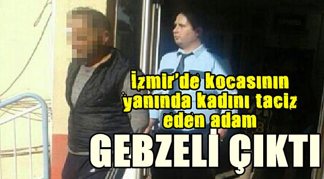 İzmir'de kadını taciz eden Gebzeli çıktı