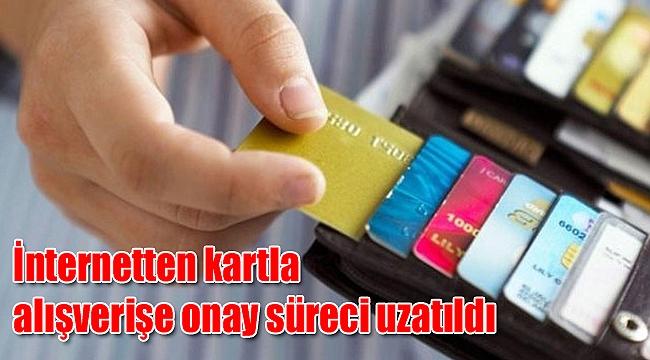 İnternetten kartla alışverişe onay süreci uzatıldı