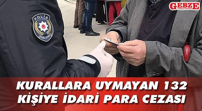 Kurallara uymayan 132 kişiye idari para cezası