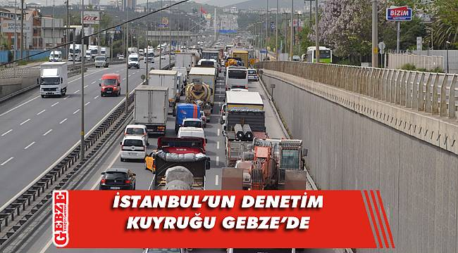İstanbul'un denetim kuyruğu Gebze'den başlıyor