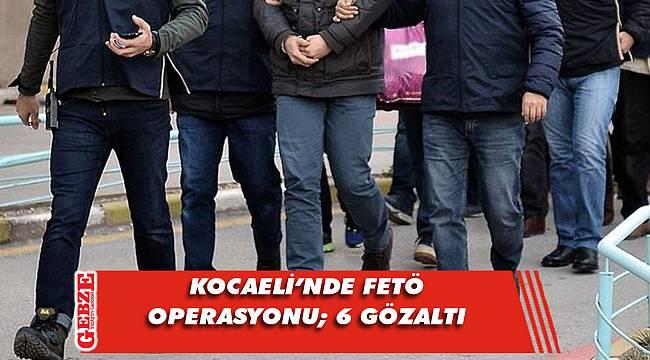 Kocaeli merkezli FETÖ operasyonu; 6 gözaltı