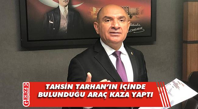 CHP'li Tarhan, trafik kazası geçirdi